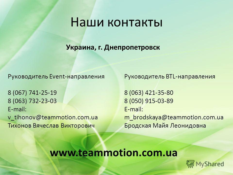 Наши контакты www.teammotion.com.ua Украина, г. Днепропетровск Руководитель Event-направления 8 (067) 741-25-19 8 (063) 732-23-03 E-mail: v_tihonov@teammotion.com.ua Тихонов Вячеслав Викторович Руководитель BTL-направления 8 (063) 421-35-80 8 (050) 9