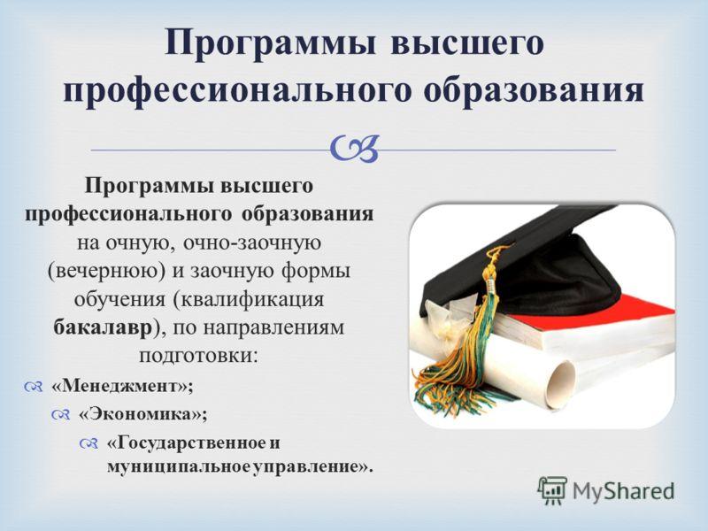 Программы высшего профессионального образования на очную, очно - заочную ( вечернюю ) и заочную формы обучения ( квалификация бакалавр ), по направлениям подготовки : « Менеджмент »; « Экономика »; « Государственное и муниципальное управление ». Прог