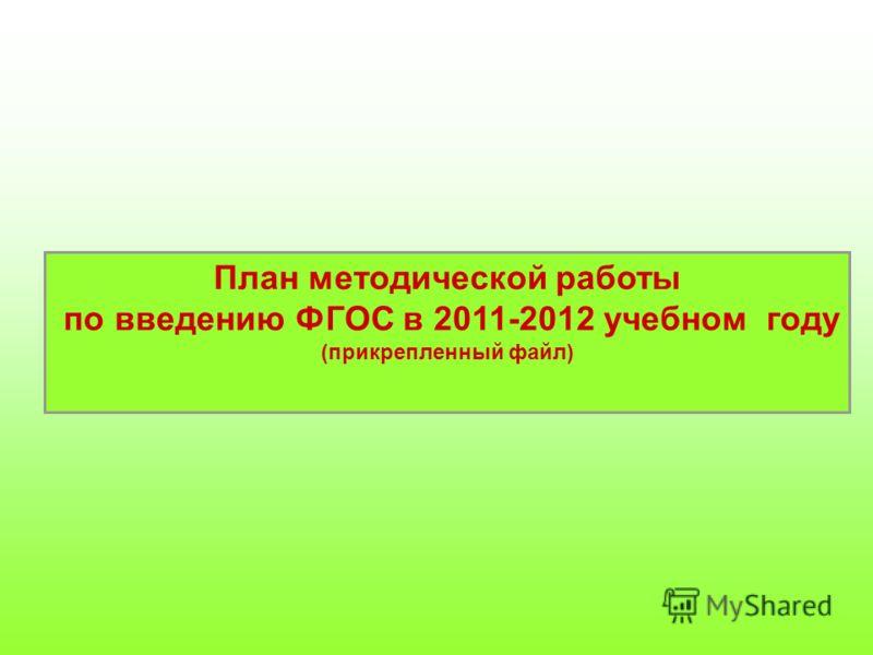 План методической работы по введению ФГОС в 2011-2012 учебном году (прикрепленный файл)