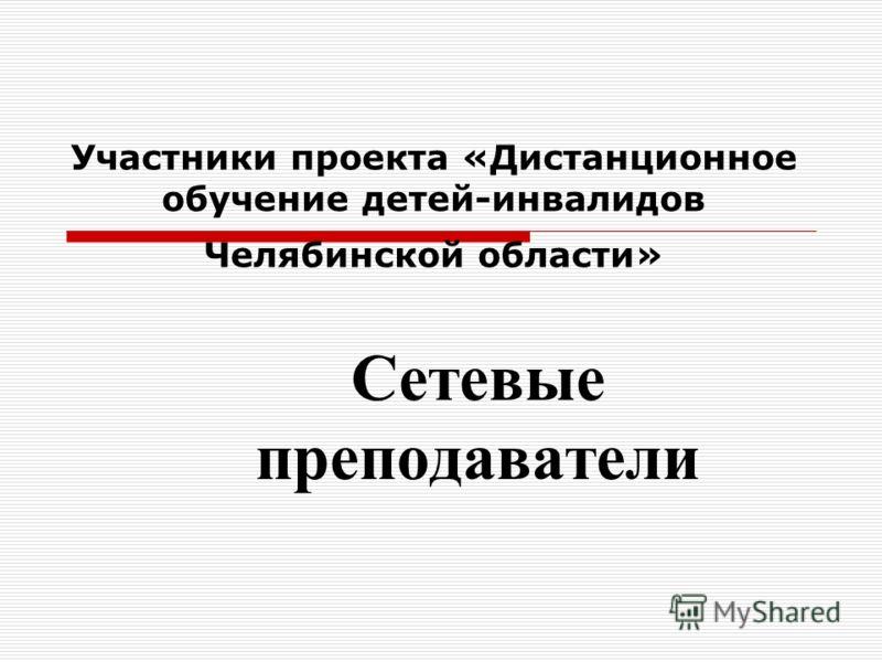 Участники проекта «Дистанционное обучение детей-инвалидов Челябинской области» Сетевые преподаватели