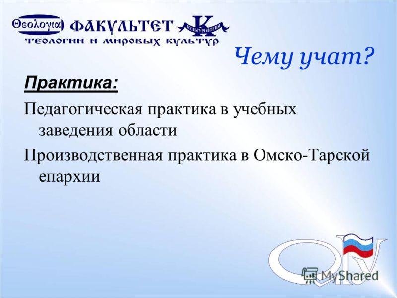 Чему учат? Практика: Педагогическая практика в учебных заведения области Производственная практика в Омско-Тарской епархии