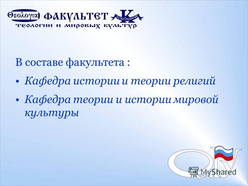 В составе факультета : Кафедра истории и теории религий Кафедра теории и истории мировой культуры