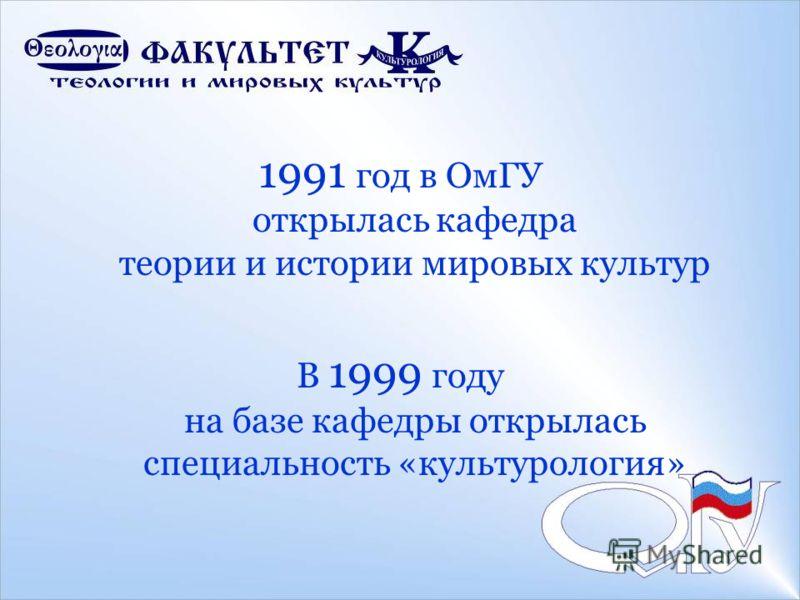 1991 год в ОмГУ открылась кафедра теории и истории мировых культур В 1999 году на базе кафедры открылась специальность «культурология»