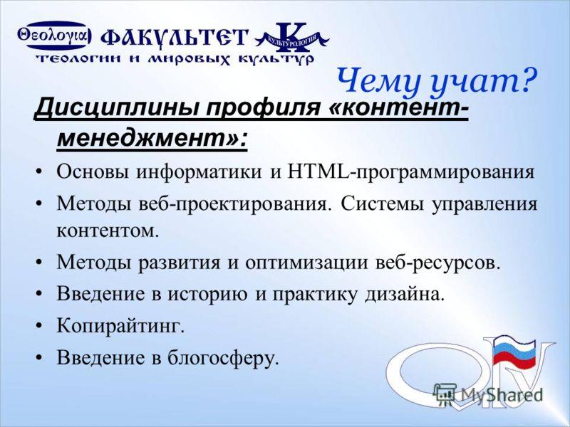 Дисциплины профиля «контент- менеджмент»: Основы информатики и HTML-программирования Методы веб-проектирования. Системы управления контентом. Методы развития и оптимизации веб-ресурсов. Введение в историю и практику дизайна. Копирайтинг. Введение в б