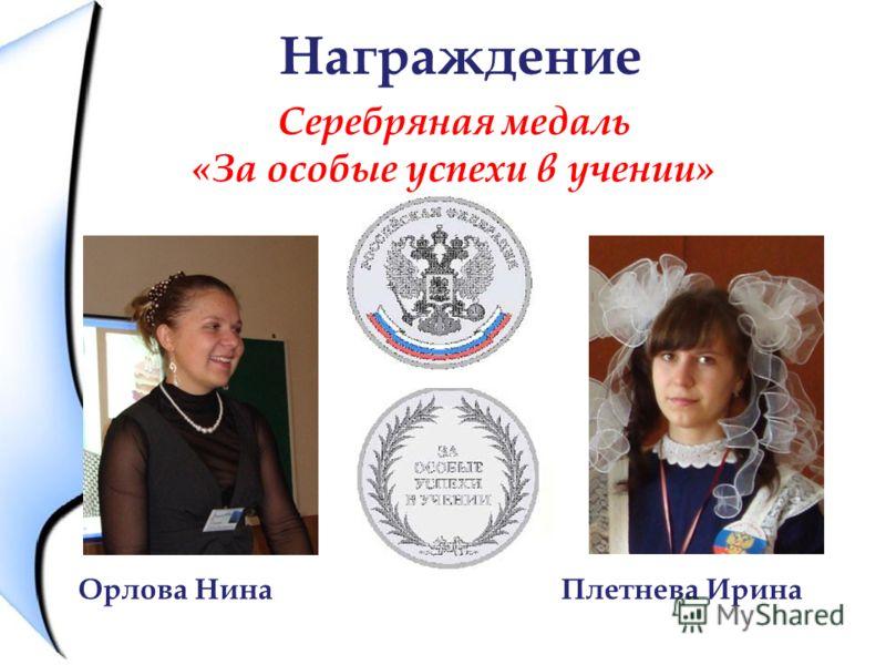 Награждение Серебряная медаль «За особые успехи в учении» Орлова Нина Плетнева Ирина