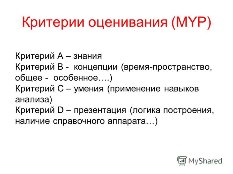 Критерии оценивания (MYP) Критерий А – знания Критерий В - концепции (время-пространство, общее - особенное….) Критерий С – умения (применение навыков анализа) Критерий D – презентация (логика построения, наличие справочного аппарата…)