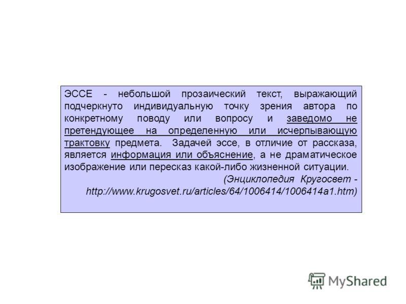 ЭССЕ - небольшой прозаический текст, выражающий подчеркнуто индивидуальную точку зрения автора по конкретному поводу или вопросу и заведомо не претендующее на определенную или исчерпывающую трактовку предмета. Задачей эссе, в отличие от рассказа, явл