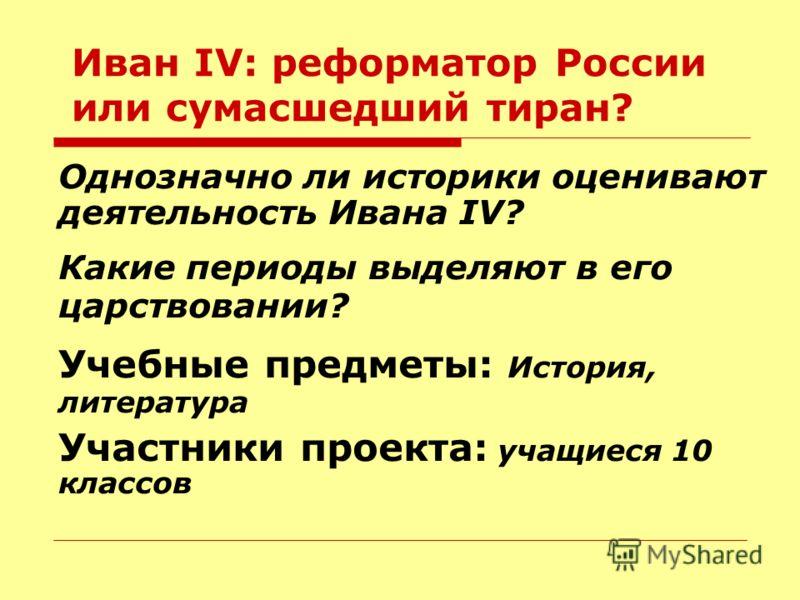 Иван IV: реформатор России или сумасшедший тиран? Однозначно ли историки оценивают деятельность Ивана IV? Какие периоды выделяют в его царствовании? Учебные предметы: История, литература Участники проекта: учащиеся 10 классов