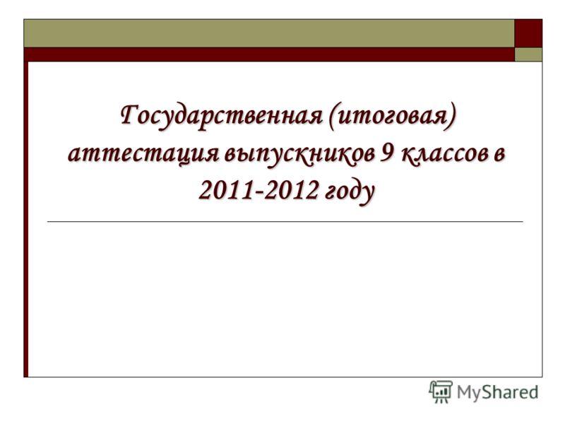 Государственная (итоговая) аттестация выпускников 9 классов в 2011-2012 году