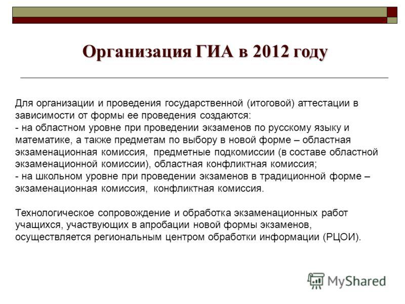 Организация ГИА в 2012 году Организация ГИА в 2012 году Для организации и проведения государственной (итоговой) аттестации в зависимости от формы ее проведения создаются: - на областном уровне при проведении экзаменов по русскому языку и математике,