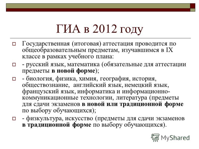 ГИА в 2012 году Государственная (итоговая) аттестация проводится по общеобразовательным предметам, изучавшимся в IX классе в рамках учебного плана: - русский язык, математика (обязательные для аттестации предметы в новой форме); - биология, физика, х