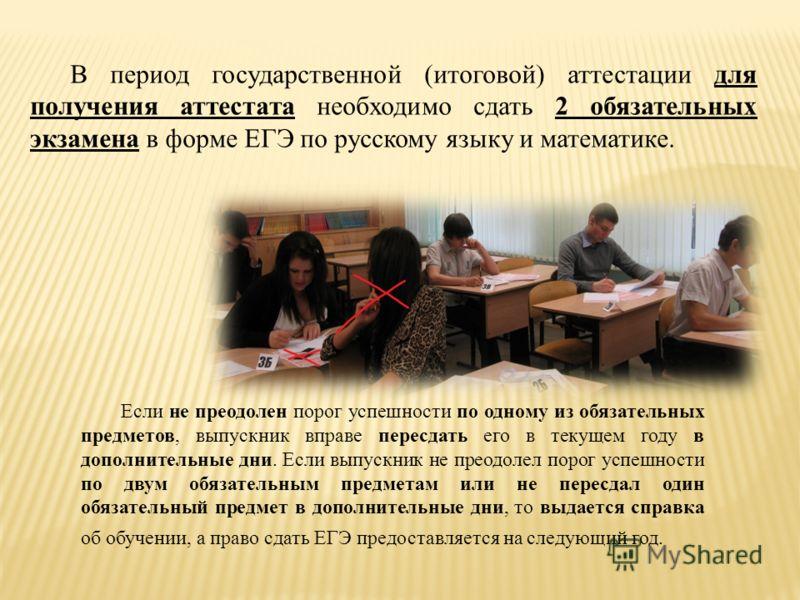В период государственной (итоговой) аттестации для получения аттестата необходимо сдать 2 обязательных экзамена в форме ЕГЭ по русскому языку и математике. Если не преодолен порог успешности по одному из обязательных предметов, выпускник вправе перес