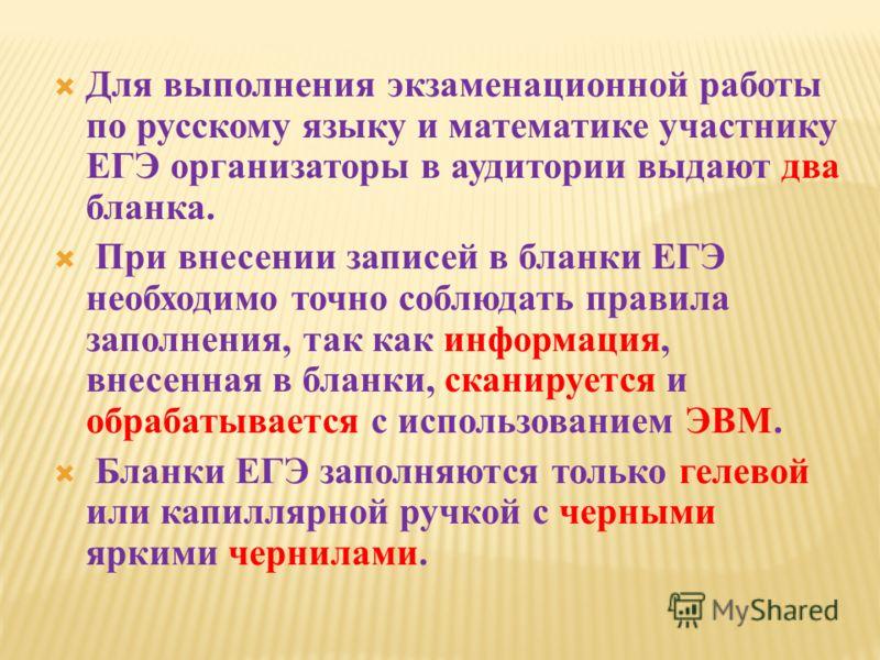 Для выполнения экзаменационной работы по русскому языку и математике участнику ЕГЭ организаторы в аудитории выдают два бланка. При внесении записей в бланки ЕГЭ необходимо точно соблюдать правила заполнения, так как информация, внесенная в бланки, ск