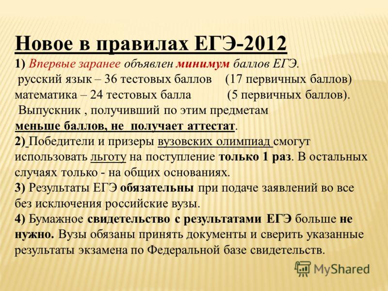 Новое в правилах ЕГЭ-2012 1) Впервые заранее объявлен минимум баллов ЕГЭ. русский язык – 36 тестовых баллов (17 первичных баллов) математика – 24 тестовых балла (5 первичных баллов). Выпускник, получивший по этим предметам меньше баллов, не получает