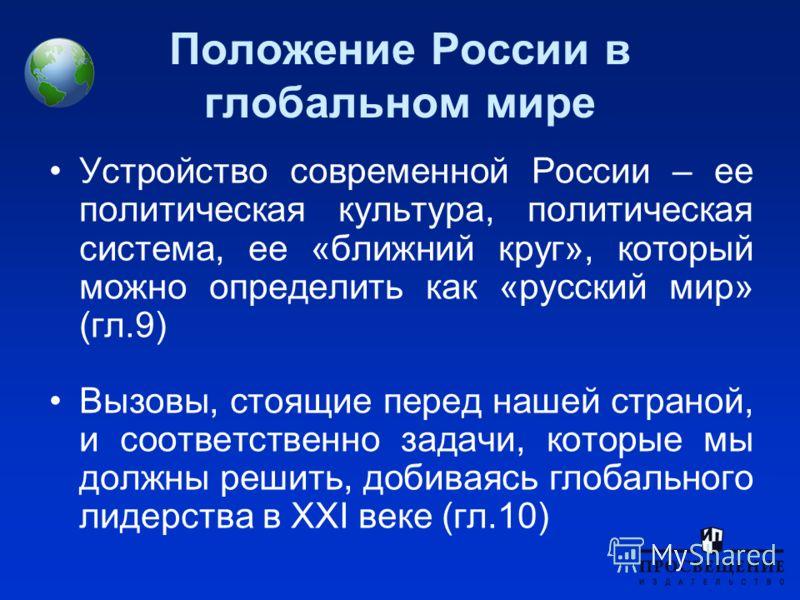 Положение России в глобальном мире Устройство современной России – ее политическая культура, политическая система, ее «ближний круг», который можно определить как «русский мир» (гл.9) Вызовы, стоящие перед нашей страной, и соответственно задачи, кото