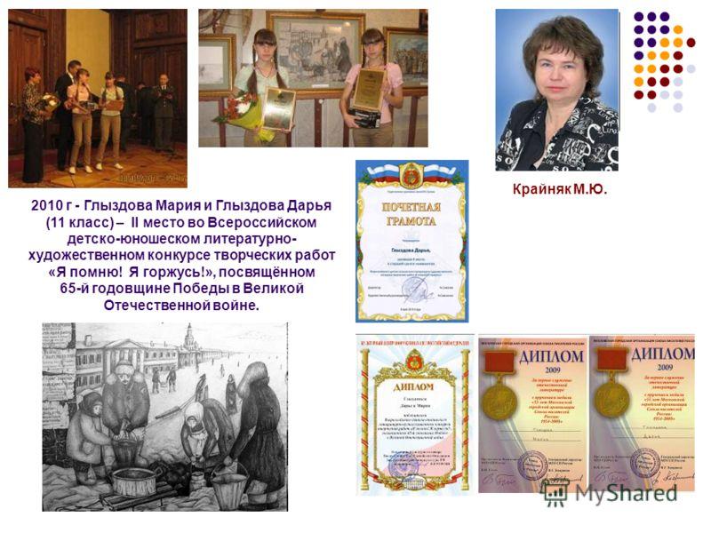 2010 г - Глыздова Мария и Глыздова Дарья (11 класс) – II место во Всероссийском детско-юношеском литературно- художественном конкурсе творческих работ «Я помню! Я горжусь!», посвящённом 65-й годовщине Победы в Великой Отечественной войне. Крайняк М.Ю