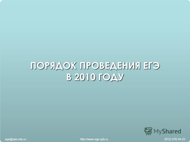 ПОРЯДОК ПРОВЕДЕНИЯ ЕГЭ В 2010 ГОДУ ПОРЯДОК ПРОВЕДЕНИЯ ЕГЭ В 2010 ГОДУ ege@spb.edu.ru http://www.ege.spb.ru (812) 576-34-23