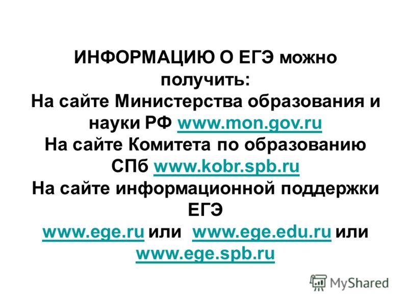ИНФОРМАЦИЮ О ЕГЭ можно получить: На сайте Министерства образования и науки РФ www.mon.gov.ruwww.mon.gov.ru На сайте Комитета по образованию СПб www.kobr.spb.ruwww.kobr.spb.ru На сайте информационной поддержки ЕГЭ www.ege.ruwww.ege.ru или www.ege.edu.
