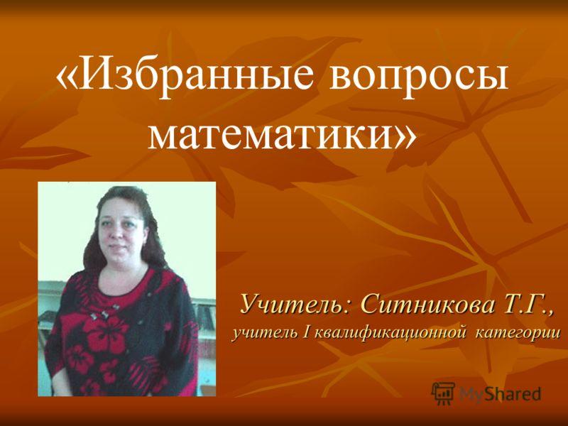 Учитель: Ситникова Т.Г., учитель I квалификационной категории «Избранные вопросы математики»