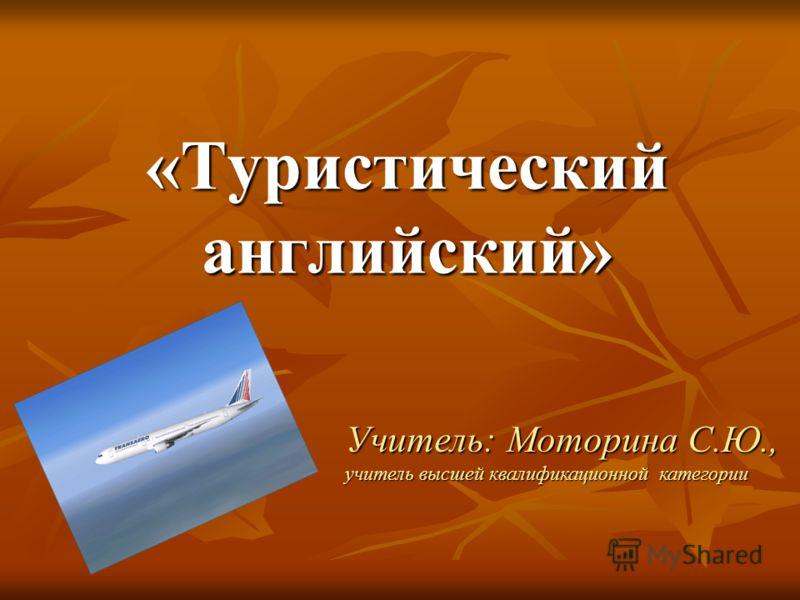 «Туристический английский» Учитель: Моторина С.Ю., учитель высшей квалификационной категории
