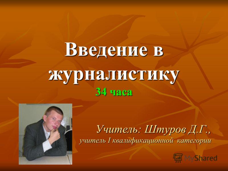 Введение в журналистику 34 часа Учитель: Штуров Д.Г., учитель I квалификационной категории