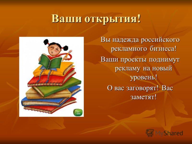 Ваши открытия! Вы надежда российского рекламного бизнеса! Ваши проекты поднимут рекламу на новый уровень! О вас заговорят! Вас заметят!