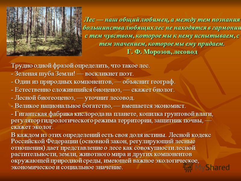 Лес наш общий любимец, а между тем познания большинства любящих лес не находятся в гармонии с тем чувством, которое мы к нему испытываем, с тем значением, которое мы ему придаем. Г. Ф. Морозов, лесовод Трудно одной фразой определить, что такое лес. -