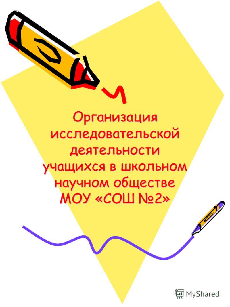 Организация исследовательской деятельности учащихся в школьном научном обществе МОУ «СОШ 2»