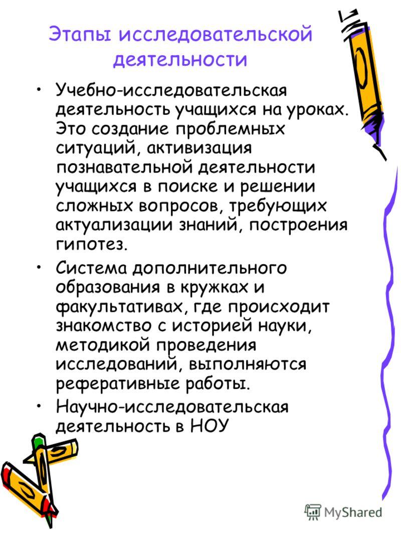 Этапы исследовательской деятельности Учебно-исследовательская деятельность учащихся на уроках. Это создание проблемных ситуаций, активизация познавательной деятельности учащихся в поиске и решении сложных вопросов, требующих актуализации знаний, пост