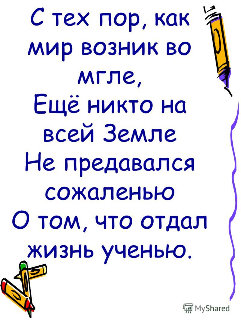 С тех пор, как мир возник во мгле, Ещё никто на всей Земле Не предавался сожаленью О том, что отдал жизнь ученью.