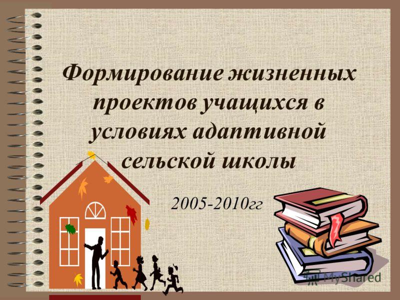 Формирование жизненных проектов учащихся в условиях адаптивной сельской школы 2005-2010гг