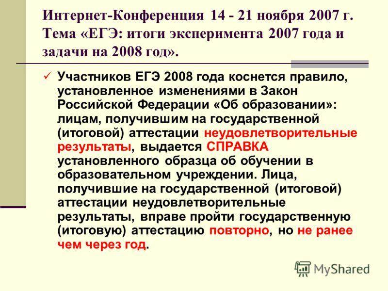 Интернет-Конференция 14 - 21 ноября 2007 г. Тема «ЕГЭ: итоги эксперимента 2007 года и задачи на 2008 год». Участников ЕГЭ 2008 года коснется правило, установленное изменениями в Закон Российской Федерации «Об образовании»: лицам, получившим на госуда