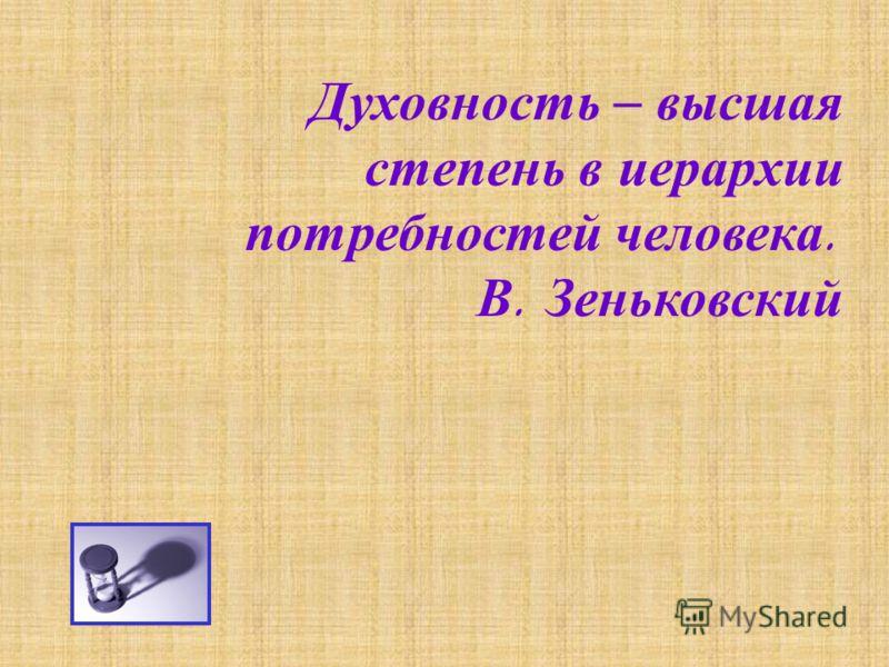 Духовность – высшая степень в иерархии потребностей человека. В. Зеньковский