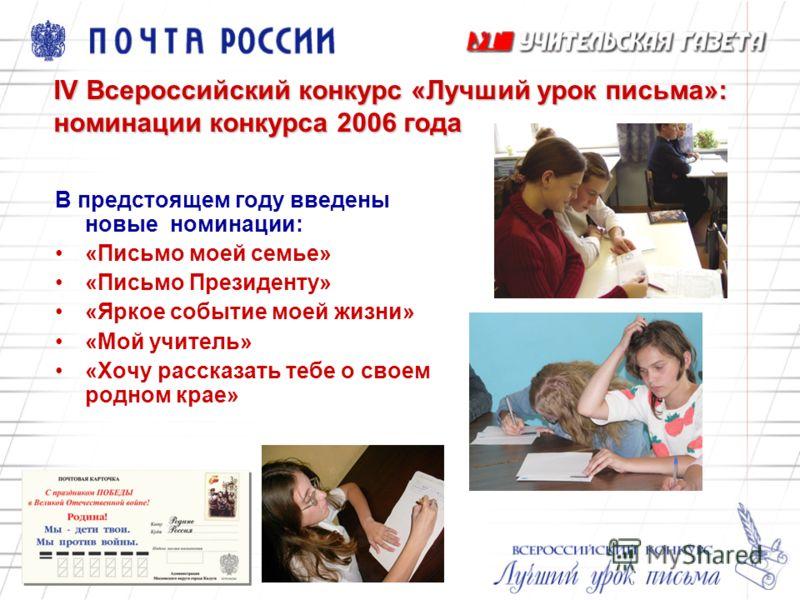 IV Всероссийский конкурс «Лучший урок письма»: номинации конкурса 2006 года В предстоящем году введены новые номинации: «Письмо моей семье» «Письмо Президенту» «Яркое событие моей жизни» «Мой учитель» «Хочу рассказать тебе о своем родном крае»