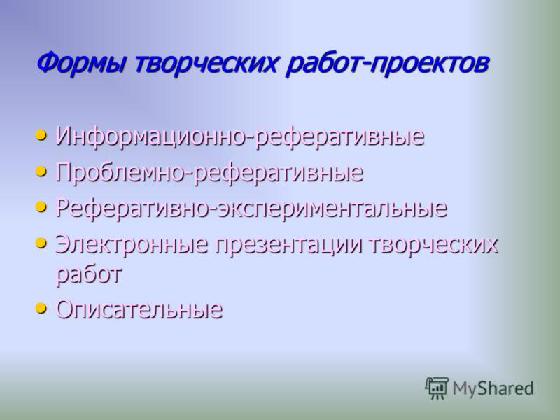 Формы творческих работ-проектов Информационно-реферативные Информационно-реферативные Проблемно-реферативные Проблемно-реферативные Реферативно-экспериментальные Реферативно-экспериментальные Электронные презентации творческих работ Электронные презе