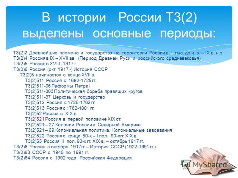 Т3(2)2 Древнейшие племена и государства на территории России в I тыс. до н. э. – IХ в. н.э. Т3(2)4 Россия в IХ – ХVII вв. (Период Древней Руси и российского средневековья) Т3(2)5 Россия в ХVIII -1917 г. Т3(2)6 Россия (окт. 1917 -) История СССР Т3(2)5