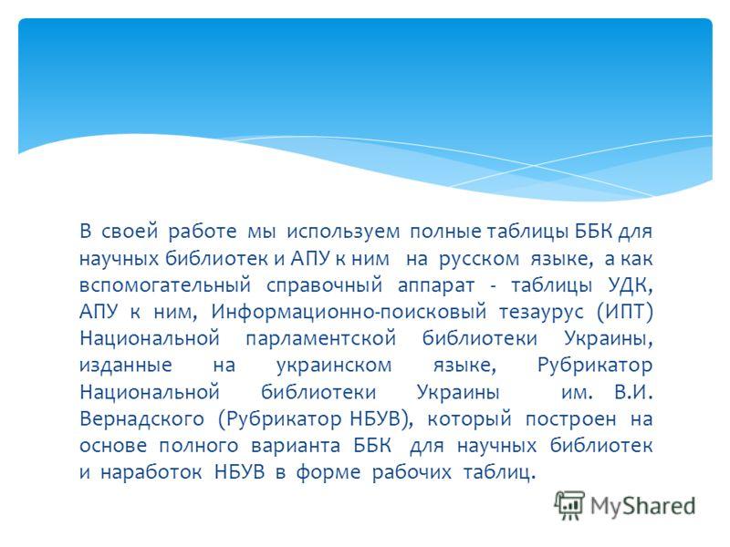 В своей работе мы используем полные таблицы ББК для научных библиотек и АПУ к ним на русском языке, а как вспомогательный справочный аппарат - таблицы УДК, АПУ к ним, Информационно-поисковый тезаурус (ИПТ) Национальной парламентской библиотеки Украин