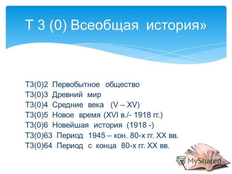 Т3(0)2 Первобытное общество Т3(0)3 Древний мир Т3(0)4 Средние века (V – ХV) Т3(0)5 Новое время (ХVI в./- 1918 гг.) Т3(0)6 Новейшая история (1918 -) Т3(0)63 Период 1945 – кон. 80-х гг. ХХ вв. Т3(0)64 Период с конца 80-х гг. ХХ вв. Т 3 (0) Всеобщая ист
