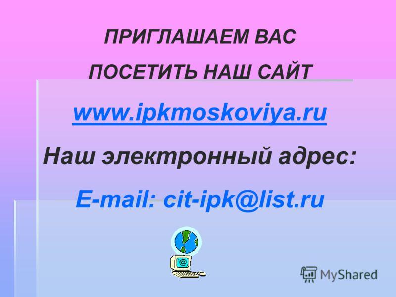 ПРИГЛАШАЕМ ВАС ПОСЕТИТЬ НАШ САЙТ www.ipkmoskoviya.ru www.ipkmoskoviya.ru Наш электронный адрес: E-mail: cit-ipk@list.ru