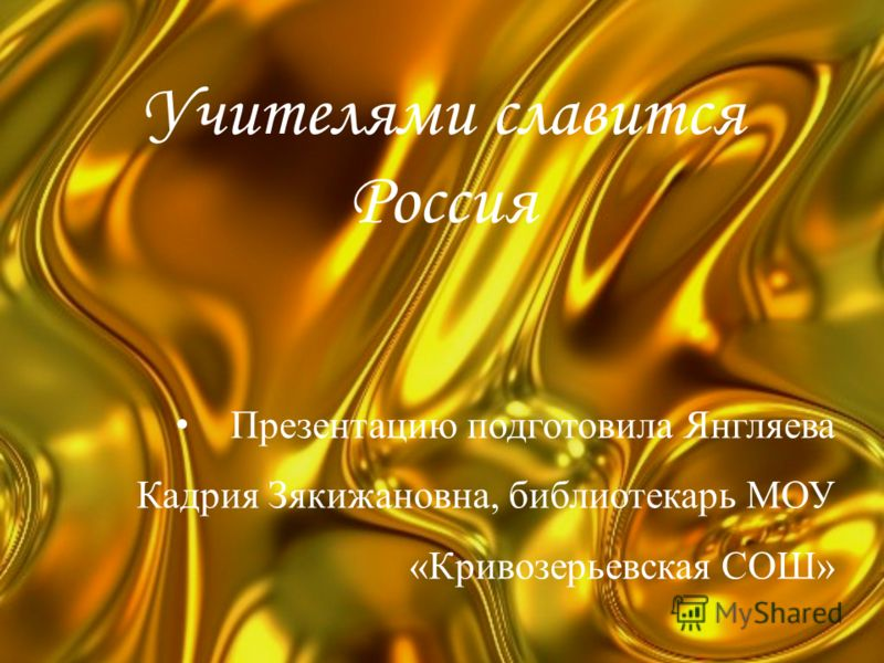 Учителями славится Россия Презентацию подготовила Янгляева Кадрия Зякижановна, библиотекарь МОУ «Кривозерьевская СОШ»