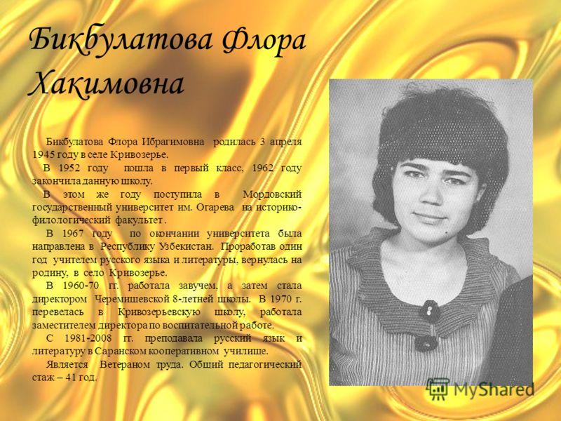 Бикбулатова Флора Хакимовна Бикбулатова Флора Ибрагимовна родилась 3 апреля 1945 году в селе Кривозерье. В 1952 году пошла в первый класс, 1962 году закончила данную школу. В этом же году поступила в Мордовский государственный университет им. Огарева