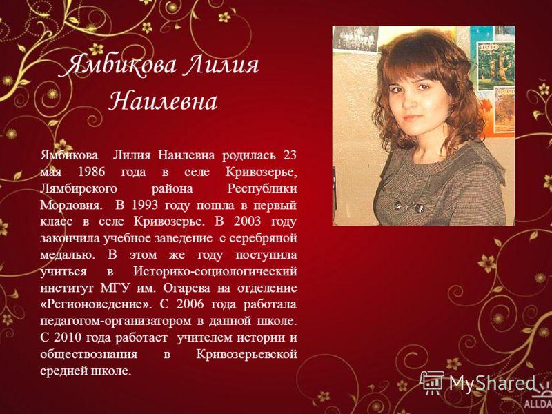 Ямбикова Лилия Наилевна Ямбикова Лилия Наилевна родилась 23 мая 1986 года в селе Кривозерье, Лямбирского района Республики Мордовия. В 1993 году пошла в первый класс в селе Кривозерье. В 2003 году закончила учебное заведение с серебряной медалью. В э