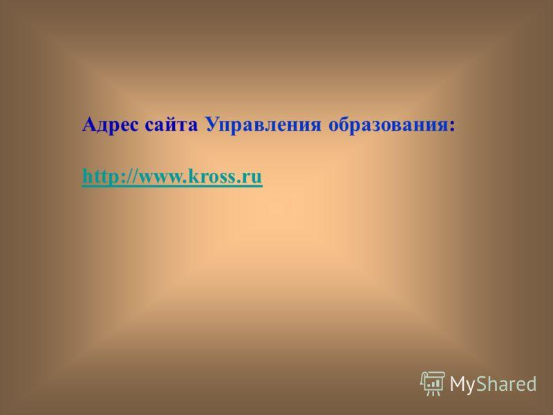 Адрес сайта Управления образования: http://www.kross.ru
