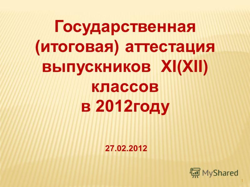 1 Государственная (итоговая) аттестация выпускников ХI(ХII) классов в 2012году 27.02.2012