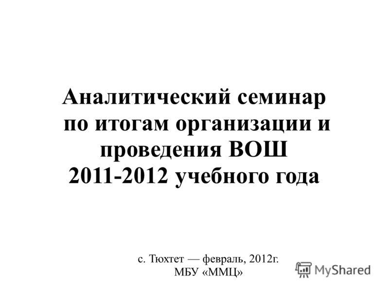 Аналитический семинар по итогам организации и проведения ВОШ 2011-2012 учебного года с. Тюхтет февраль, 2012г. МБУ «ММЦ»