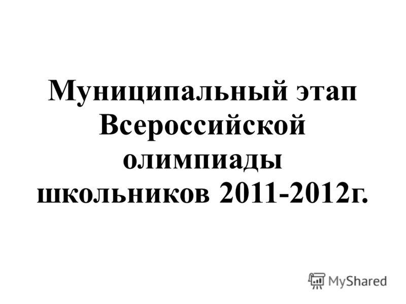 Муниципальный этап Всероссийской олимпиады школьников 2011-2012г.