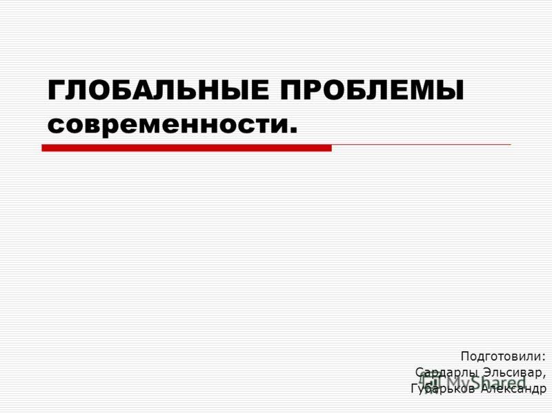 ГЛОБАЛЬНЫЕ ПРОБЛЕМЫ современности. Подготовили: Сардарлы Эльсивар, Губарьков Александр
