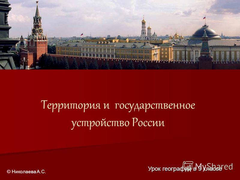 Территория и государственное устройство России Урок географии в 9 классе © Николаева А.С.