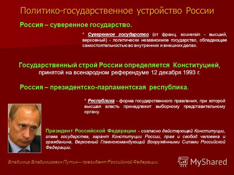 Политико-государственное устройство России * Суверенное государство (от франц. souverain - высший, верховный) - политически независимое государство, обладающее самостоятельностью во внутренних и внешних делах. Россия – суверенное государство. Россия