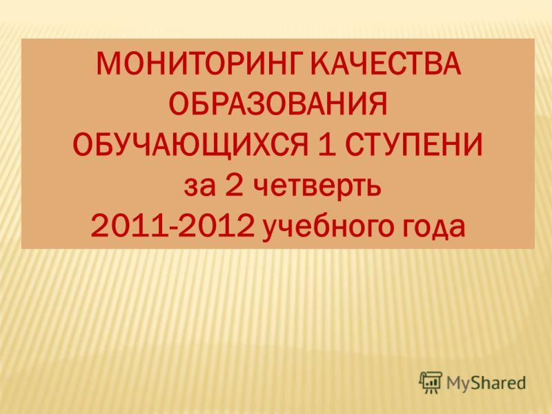 МОНИТОРИНГ КАЧЕСТВА ОБРАЗОВАНИЯ ОБУЧАЮЩИХСЯ 1 СТУПЕНИ за 2 четверть 2011-2012 учебного года